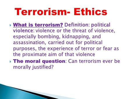  What is terrorism? Definition: political violence: violence or the threat of violence, especially bombing, kidnapping, and assassination, carried out.