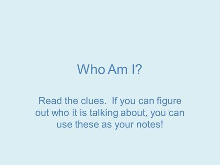Who Am I? Read the clues. If you can figure out who it is talking about, you can use these as your notes!
