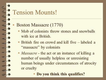 Tension Mounts!  Boston Massacre (1770)  Mob of colonists throw stones and snowballs with ice at British.  British fire on crowd and kill five – labeled.