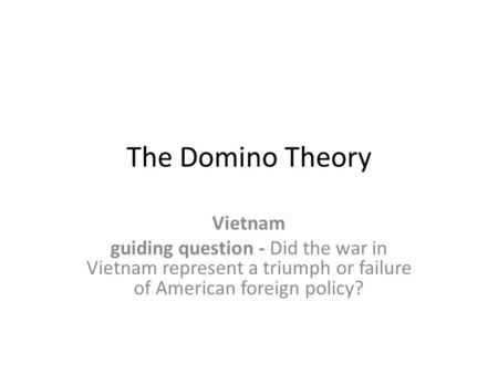 The Domino Theory Vietnam guiding question - Did the war in Vietnam represent a triumph or failure of American foreign policy?