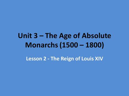 Unit 3 – The Age of Absolute Monarchs (1500 – 1800) Lesson 2 - The Reign of Louis XIV.