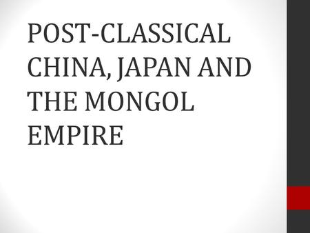 POST-CLASSICAL CHINA, JAPAN AND THE MONGOL EMPIRE.