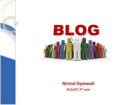 Nirmal Gyanwali M.Sc(IT) 3 rd sem. Introduction Blend of the term Web Log. a journal that is available on the web A frequent publication of personal thoughts,