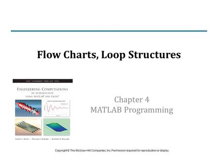 Chapter 4 MATLAB Programming Flow Charts, Loop Structures Copyright © The McGraw-Hill Companies, Inc. Permission required for reproduction or display.