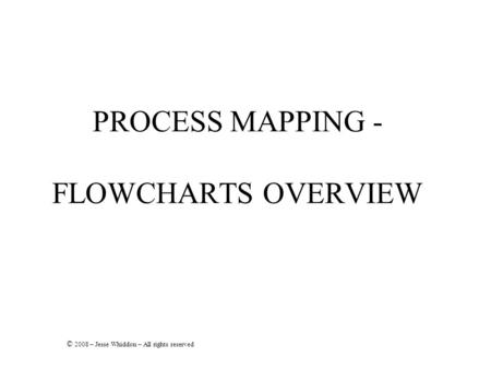 PROCESS MAPPING - FLOWCHARTS OVERVIEW © 2008 – Jesse Whiddon – All rights reserved.