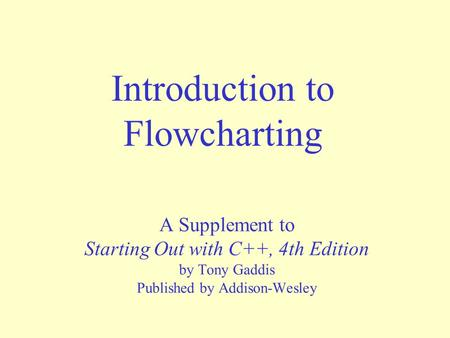 Introduction to Flowcharting A Supplement to Starting Out with C++, 4th Edition by Tony Gaddis Published by Addison-Wesley.