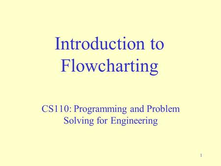 1 Introduction to Flowcharting CS110: Programming and Problem Solving for Engineering.