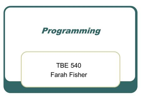 Programming TBE 540 Farah Fisher. Objectives After viewing this presentation, the learner will be able to… Given a task, create pseudocode Given pseudocode,