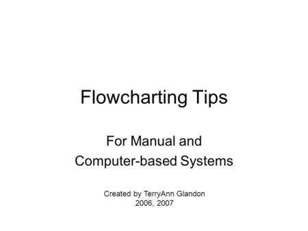 Flowcharting Tips For Manual and Computer-based Systems Created by TerryAnn Glandon 2006, 2007.
