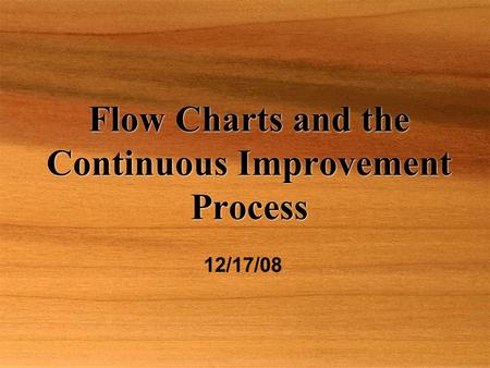 Flow Charts and the Continuous Improvement Process 12/17/08.