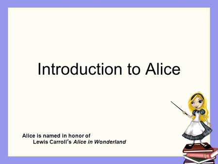 Introduction to Alice Alice is named in honor of