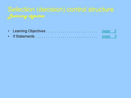 Selection (decision) control structure Learning objective Learning Objectives........................... page 2page 2 If Statements...............................