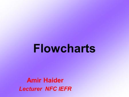 Flowcharts Amir Haider Lecturer NFC IEFR. Introduction The flowchart is a means of visually presenting the flow of data through an information processing.