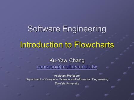 Software Engineering Introduction to Flowcharts Ku-Yaw Chang Assistant Professor Department of Computer Science and Information.