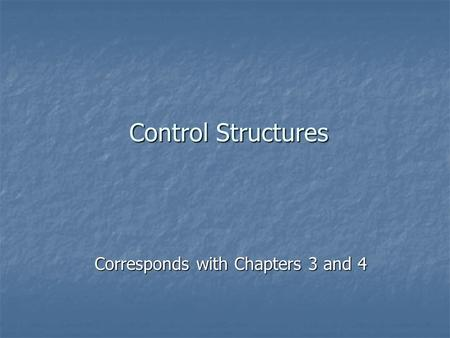 Control Structures Corresponds with Chapters 3 and 4.