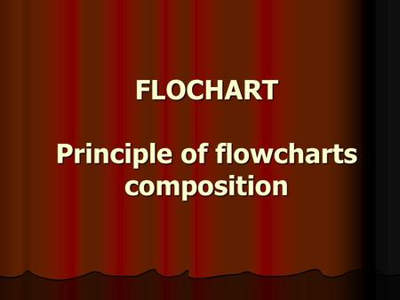 FLOCHART Principle of flowcharts composition. A flowchart is a type of diagram that represents an algorithm or process, showing the steps as boxes of.