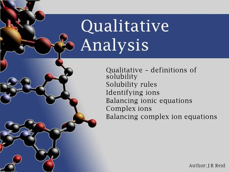 Author: J R Reid Qualitative Analysis Qualitative – definitions of solubility Solubility rules Identifying ions Balancing ionic equations Complex ions.