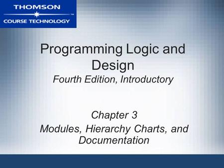 Programming Logic and Design Fourth Edition, Introductory Chapter 3 Modules, Hierarchy Charts, and Documentation.