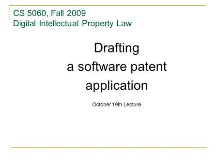 CS 5060, Fall 2009 Digital Intellectual Property Law Drafting a software patent application October 19th Lecture.