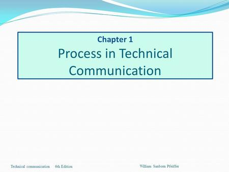 Chapter 1 Process in Technical Communication Technical communication 6th Edition William Sanborn Pfeiffer.