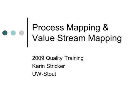 Process Mapping & Value Stream Mapping 2009 Quality Training Karin Stricker UW-Stout.