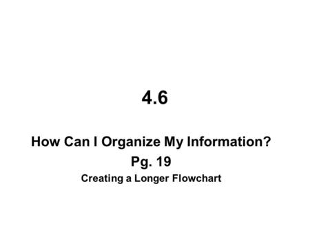 How Can I Organize My Information? Pg. 19 Creating a Longer Flowchart