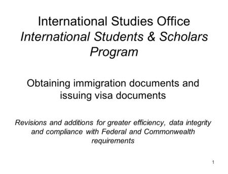 1 International Studies Office International Students & Scholars Program Obtaining immigration documents and issuing visa documents Revisions and additions.