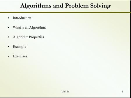 Unit 161 Algorithms and Problem Solving Introduction What is an Algorithm? Algorithm Properties Example Exercises.