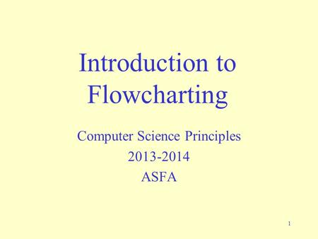 1 Introduction to Flowcharting Computer Science Principles 2013-2014 ASFA.