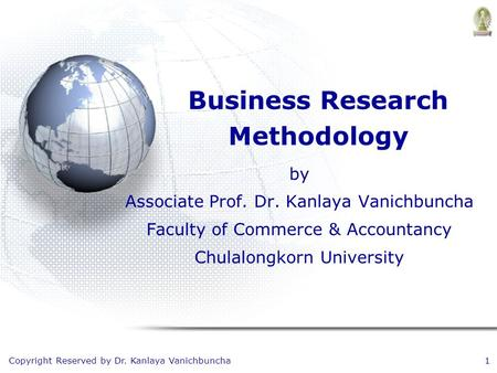 Copyright Reserved by Dr. Kanlaya Vanichbuncha1 Business Research Methodology by Associate Prof. Dr. Kanlaya Vanichbuncha Faculty of Commerce & Accountancy.