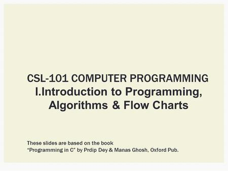 "CSL-101 COMPUTER PROGRAMMING I.Introduction to Programming, Algorithms & Flow Charts These slides are based on the book ""Programming in C"" by Prdip Dey."