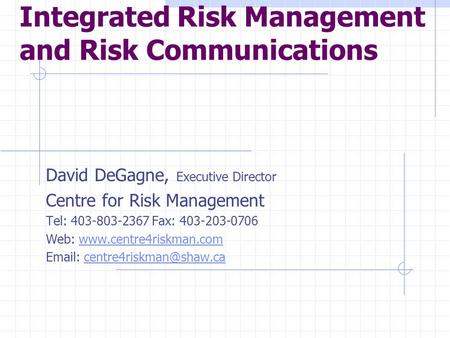 Integrated Risk Management and Risk Communications David DeGagne, Executive Director Centre for Risk Management Tel: 403-803-2367 Fax: 403-203-0706 Web: