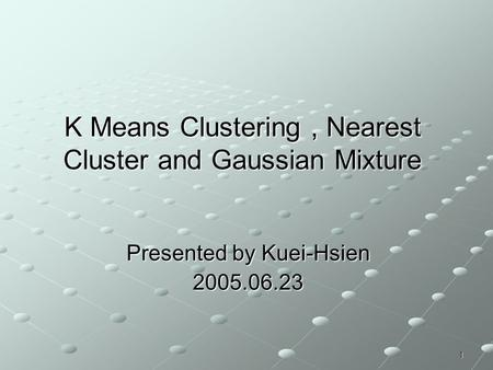 1 K Means Clustering, Nearest Cluster and Gaussian Mixture Presented by Kuei-Hsien 2005.06.23.