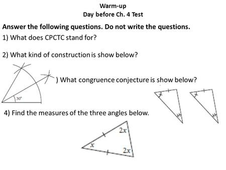 Warm-up Day before Ch. 4 Test Answer the following questions. Do not write the questions. 1) What does CPCTC stand for? 2) What kind of construction is.