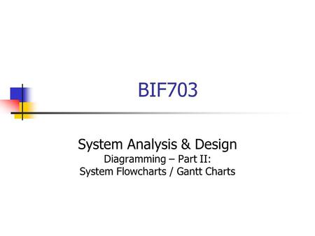 BIF703 System Analysis & Design Diagramming – Part II: System Flowcharts / Gantt Charts.