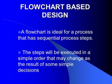 FLOWCHART BASED DESIGN A flowchart is ideal for a process that has sequential process steps. The steps will be executed in a simple order that may change.