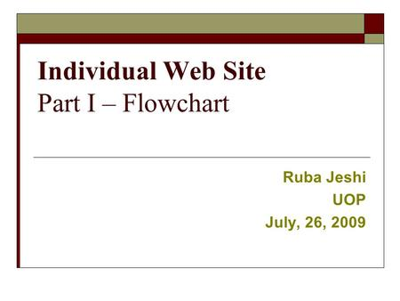 Individual Web Site Part I – Flowchart Ruba Jeshi UOP July, 26, 2009.