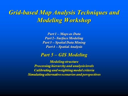 Grid-based Map Analysis Techniques and Modeling Workshop Part 1 – Maps as Data Part 2– Surface Modeling Part 3 – Spatial Data Mining Part 4 – Spatial.