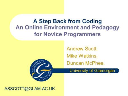 A Step Back from Coding An Online Environment and Pedagogy for Novice Programmers Andrew Scott, Mike Watkins, Duncan McPhee. University of Glamorgan