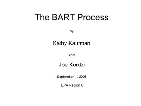 The BART Process by Kathy Kaufman and Joe Kordzi September 1, 2005 EPA Region 6.