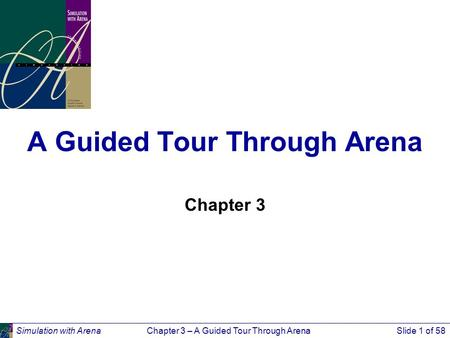 Simulation with ArenaChapter 3 – A Guided Tour Through ArenaSlide 1 of 58 A Guided Tour Through Arena Chapter 3.