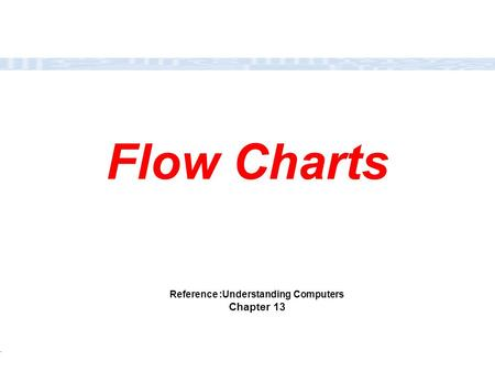 CC111 Lec#6 : Flow Charts 1 Flow Charts Reference :Understanding Computers Chapter 13.