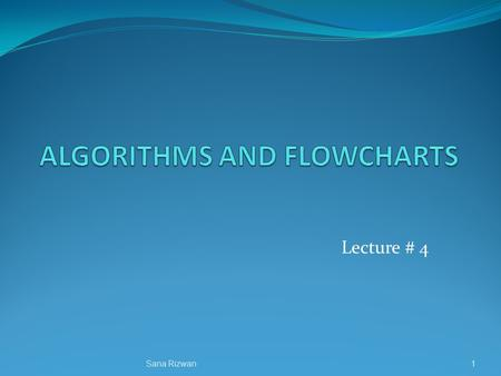 Lecture # 4 1Sana Rizwan. ALGORITHMS AND FLOWCHARTS A typical programming task can be divided into two phases: Problem solving phase produce an ordered.