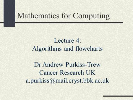 Mathematics for Computing Lecture 4: Algorithms and flowcharts Dr Andrew Purkiss-Trew Cancer Research UK