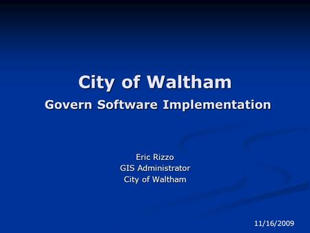 City of Waltham Govern Software Implementation Eric Rizzo GIS Administrator City of Waltham 11/16/2009.
