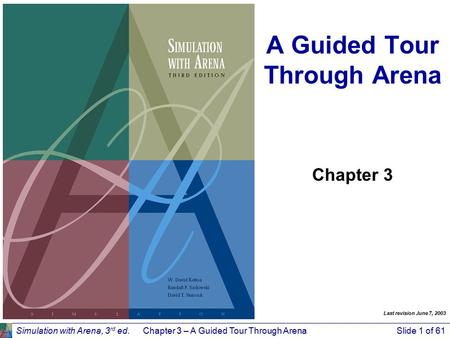 Simulation with Arena, 3 rd ed.Chapter 3 – A Guided Tour Through ArenaSlide 1 of 61 A Guided Tour Through Arena Chapter 3 Last revision June 7, 2003.