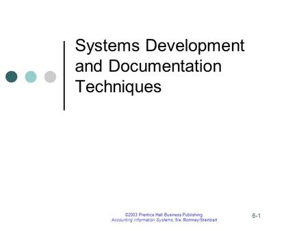 ©2003 Prentice Hall Business Publishing, Accounting Information Systems, 9/e, Romney/Steinbart 6-1 Systems Development and Documentation Techniques.