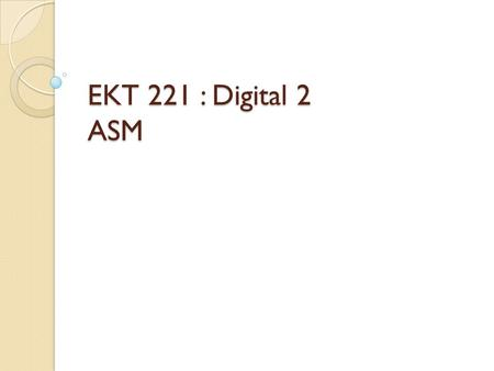 EKT 221 : Digital 2 ASM. Datapath and Control Datapath - performs data transfer and processing operations The control unit sends: – Control signals –
