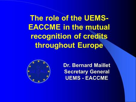 Dr. Bernard Maillet Secretary General UEMS - EACCME The role of the UEMS- EACCME in the mutual recognition of credits throughout Europe.
