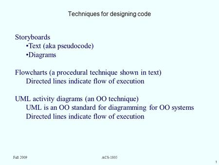 1 Fall 2009ACS-1805 Techniques for designing code Storyboards Text (aka pseudocode) Diagrams Flowcharts (a procedural technique shown in text) Directed.